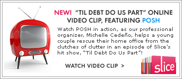 "NEW! ""TIL DEBT DO US PART"" ONLINE VIDEO CLIP, FEATURING POSH. Watch POSH in action, as our professional organizer, Michelle Cedeño, helps a young couple rescue their home office from the clutches of clutter in an episode of Slice's hit show, ""Til Debt Do Us Part""!"